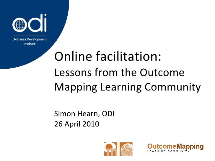 Online facilitation:  Lessons from the Outcome Mapping Learning Community Simon Hearn, ODI 26 April 2010
