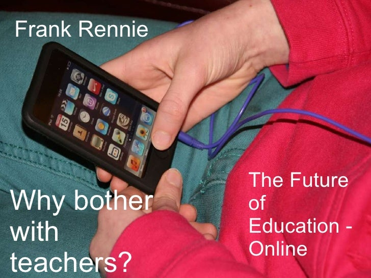 The Future of Education - Online Frank Rennie Why bother with teachers?
