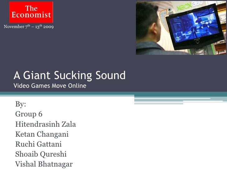November 7th – 13th 2009    A Giant Sucking Sound    Video Games Move Online     By:     Group 6     Hitendrasinh Zala    ...