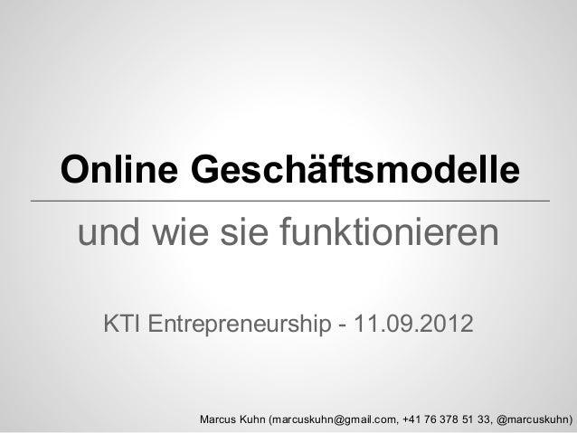 Online Geschäftsmodelle und wie sie funktionieren KTI Entrepreneurship - 11.09.2012  Marcus Kuhn (marcuskuhn@gmail.com, +4...