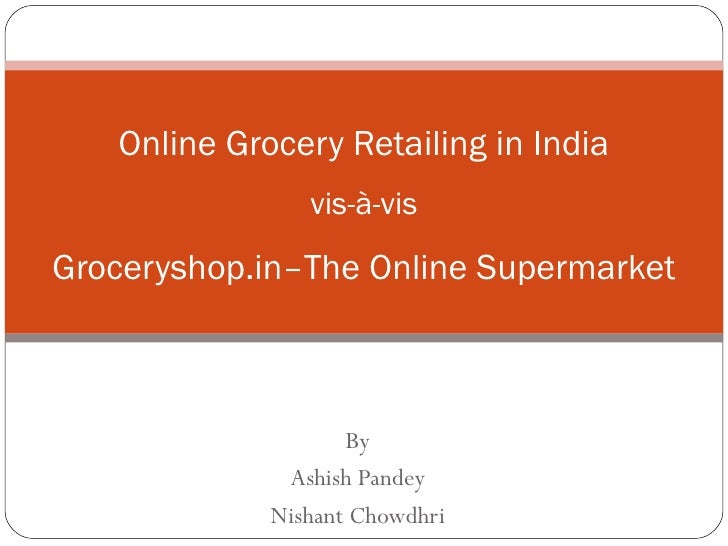 By Ashish Pandey Nishant Chowdhri Online Grocery Retailing in India vis-à-vis Groceryshop.in–The Online Supermarket