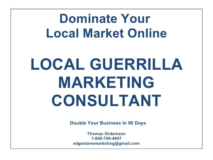 Dominate Your  Local Market Online  LOCAL GUERRILLA MARKETING CONSULTANT  Double Your Business In 90 Days  By YOUR P Tho...