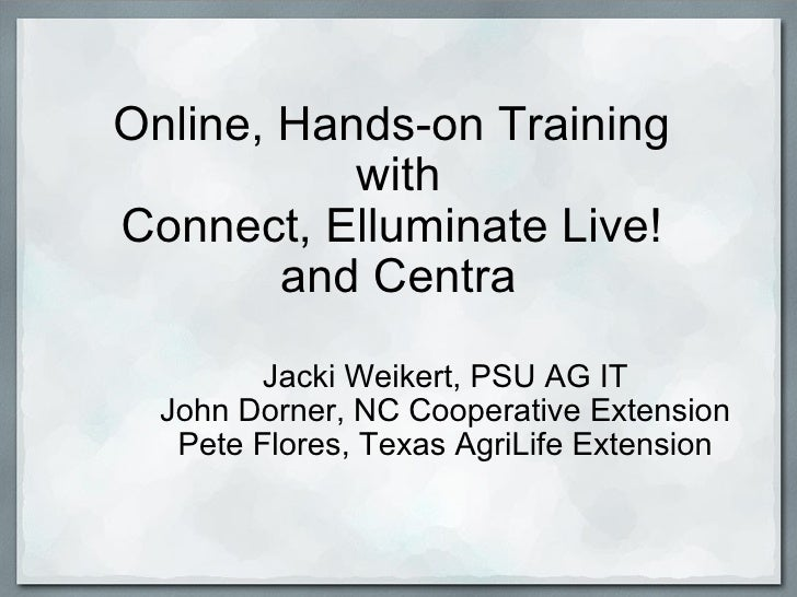 Online, Hands-on Training  with Connect, Elluminate Live!  and Centra Jacki Weikert, PSU AG IT John Dorner, NC Cooperative...