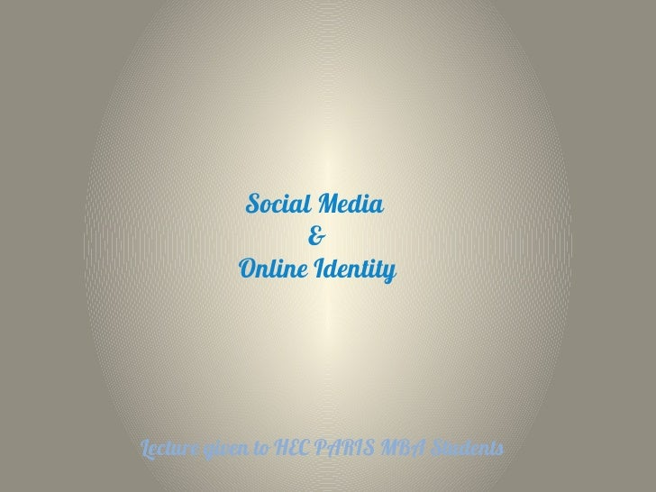 Social Media                &          Online IdentityLecture given to HEC PARIS MBA Students