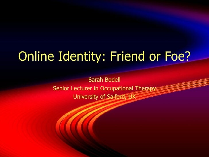Online Identity: Friend or Foe? Sarah Bodell Senior Lecturer in Occupational Therapy University of Salford, UK