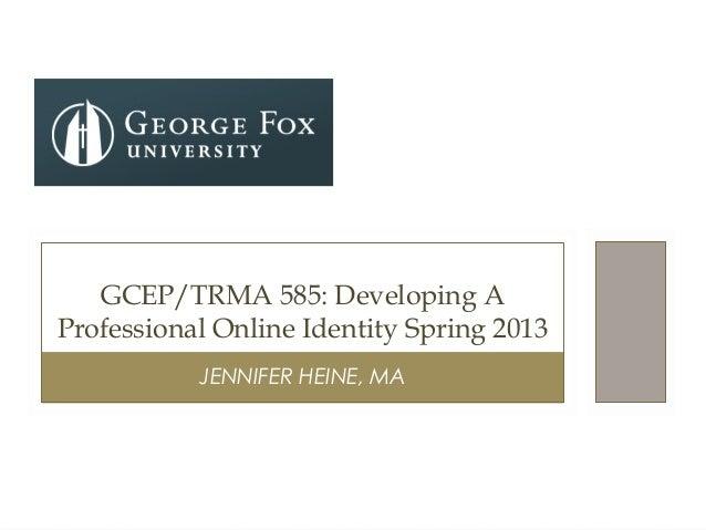 JENNIFER HEINE, MAGCEP/TRMA 585: Developing AProfessional Online Identity Spring 2013