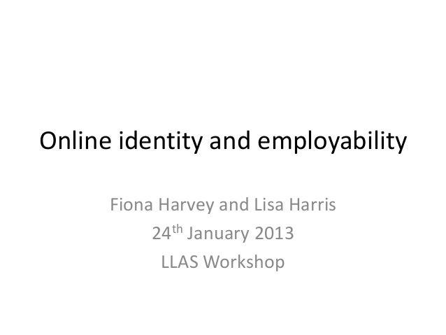Online identity and employability      Fiona Harvey and Lisa Harris           24th January 2013            LLAS Workshop