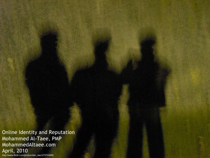 Online Identity and Reputation Mohammed Al-Taee, PMP MohammedAltaee.com April, 2010 http://www.flickr.com/photos/dan_dan/2...