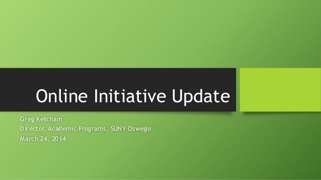 Online Initiative Update Greg Ketcham Director, Academic Programs, SUNY Oswego March 24, 2014