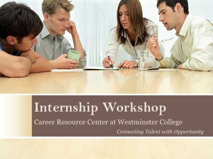 Internship Workshop Career Resource Center at Westminster College                          Connecting Talent with Opportun...