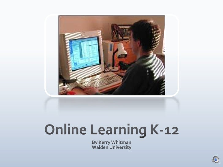 Online Learning K-12<br />By Kerry Whitman<br />Walden University<br />