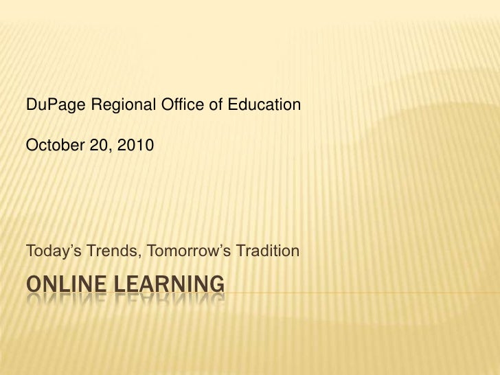 Online Learning<br />Today's Trends, Tomorrow's Tradition<br />DuPage Regional Office of Education<br />October 20, 2010<b...