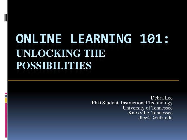 ONLINE LEARNING 101:UNLOCKING THEPOSSIBILITIES                                       Debra Lee           PhD Student, Inst...