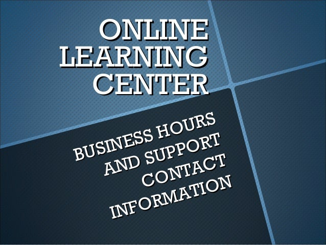 ONLINEONLINE LEARNINGLEARNING CENTERCENTER BUSINESS HOURS BUSINESS HOURS AND SUPPORT AND SUPPORT CONTACT CONTACT INFORMATI...