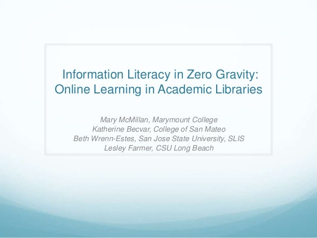Information Literacy in Zero Gravity:Online Learning in Academic Libraries          Mary McMillan, Marymount College      ...