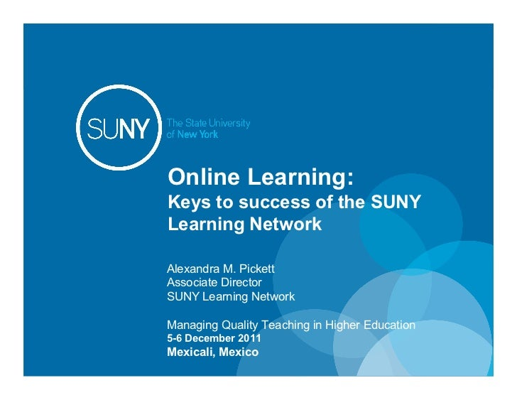 Online Learning:          Keys to success of the SUNY          Learning Network          Alexandra M. Pickett          Ass...