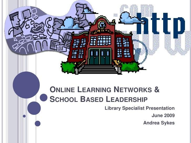 Online Learning Networks & School Based Leadership <br />Library Specialist Presentation <br />June 2009<br />Andrea Sykes...