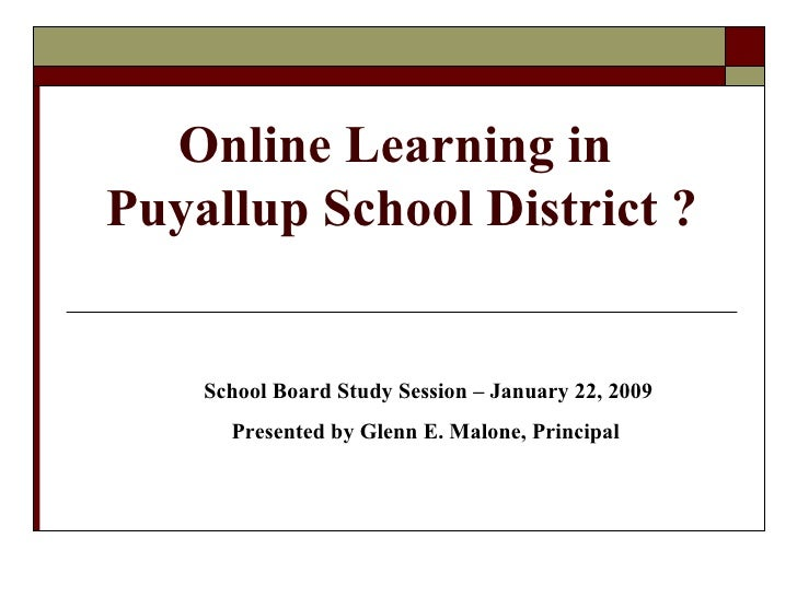 Online Learning in  Puyallup School District ? School Board Study Session – January 22, 2009 Presented by Glenn E. Malone,...