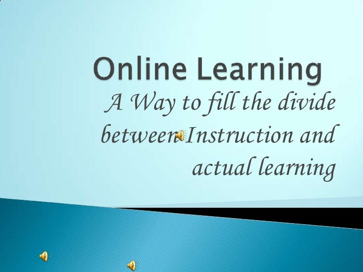 OnlineLearning <br />A Way to fill the divide between Instruction and actual learning<br />