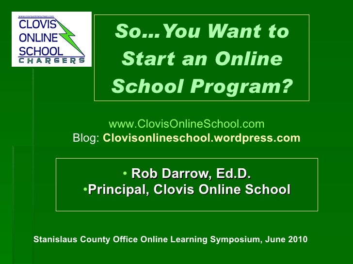 So…You Want to Start an Online School Program? <ul><li>Rob Darrow, Ed.D. </li></ul><ul><li>Principal, Clovis Online School...