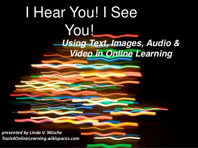 I Hear You! I See You!! Using Text, Images, Audio & Video in Online Learning presented by Linda V. Nitsche Tools4OnlineLea...