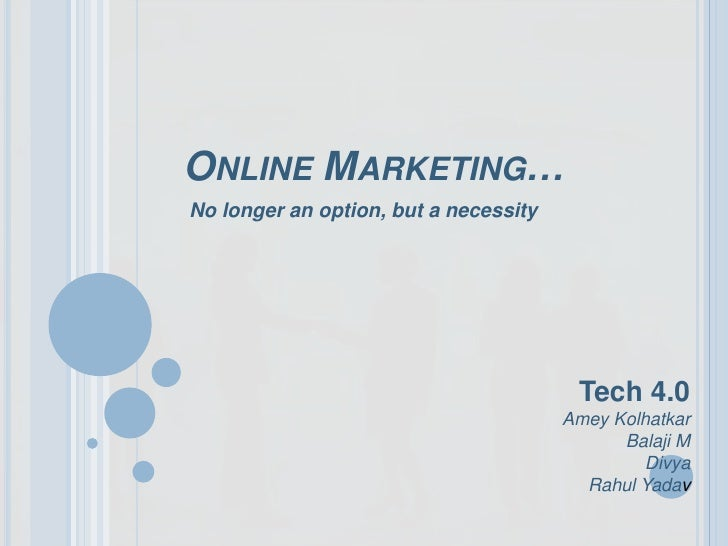 Online Marketing…<br />No longer an option, but a necessity <br />Tech 4.0<br />AmeyKolhatkar<br />Balaji M<br />Divya<br ...