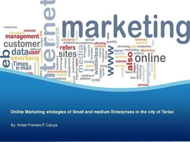 By: Kristel Pamela P. Caluya Online Marketing strategies of Small and medium Enterprises in the city of Tarlac