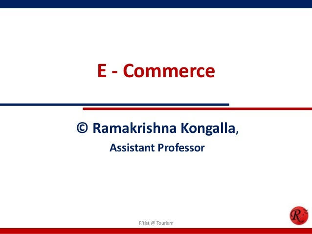 E - Commerce© Ramakrishna Kongalla,Assistant ProfessorRtist @ Tourism