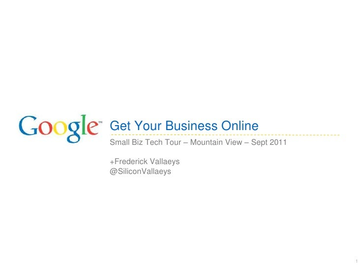 Get Your Business OnlineSmall Biz Tech Tour – Mountain View – Sept 2011+Frederick Vallaeys@SiliconVallaeys                ...