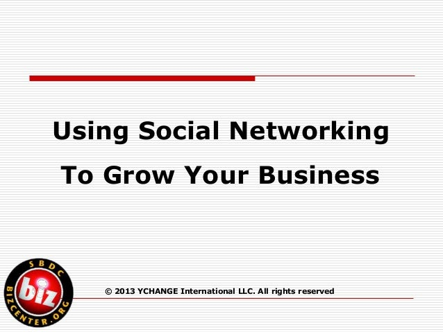 Using Social NetworkingTo Grow Your Business   © 2013 YCHANGE International LLC. All rights reserved
