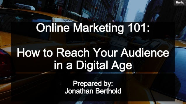 Online Marketing 101: How to Reach Your Audience in a Digital Age Prepared by: Jonathan Berthold