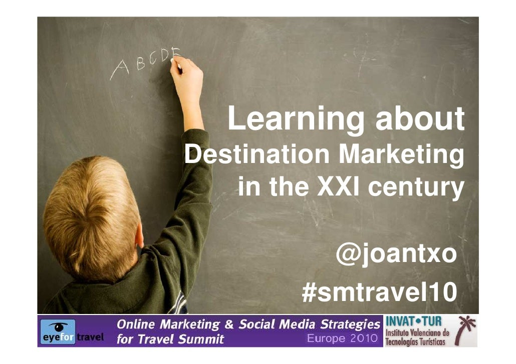 Learning about Destination Marketing    in the XXI century            @joantxo         #smtravel10