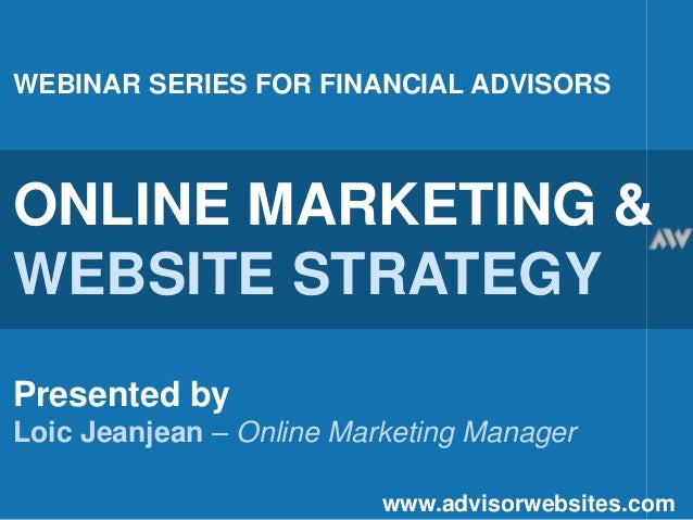 WEBINAR SERIES FOR FINANCIAL ADVISORS ONLINE MARKETING & WEBSITE STRATEGY Presented by Loic Jeanjean – Online Marketing Ma...