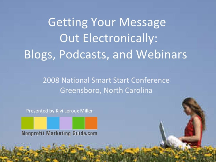 Getting Your Message  Out Electronically: Blogs, Podcasts, and Webinars  Presented by Kivi Leroux Miller  2008 National Sm...