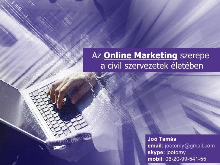 Az  Online Marketing  szerepe  a civil szervezetek életében Joó Tamás email:   [email_address] skype:  jootomy mobil : 06-...