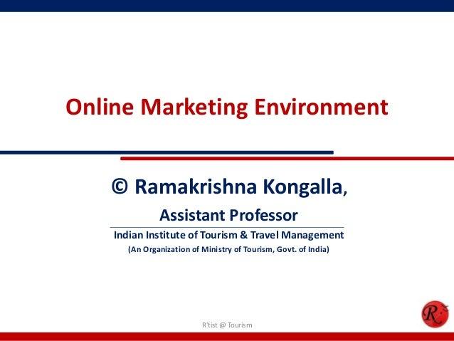 Online Marketing Environment© Ramakrishna Kongalla,Assistant ProfessorIndian Institute of Tourism & Travel Management(An O...
