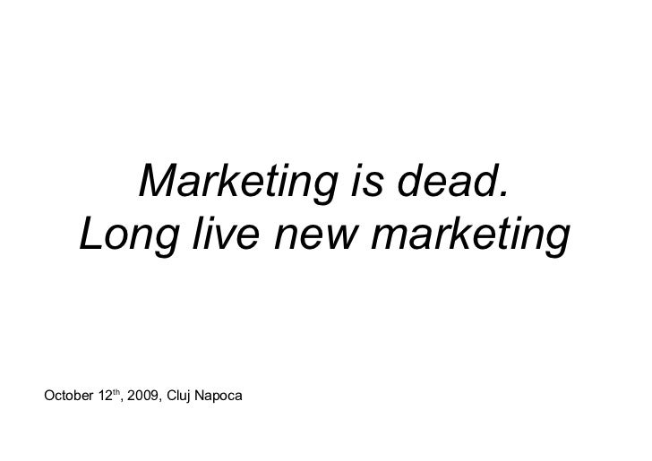 Marketing is dead.      Long live new marketing   October 12th, 2009, Cluj Napoca