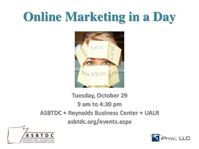 Online Marketing in a Day  Tuesday, October 29 9 am to 4:30 pm ASBTDC • Reynolds Business Center • UALR asbtdc.org/events....