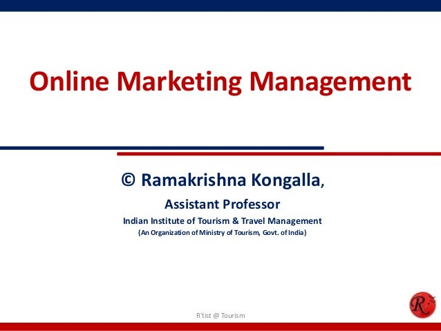 Online Marketing Management© Ramakrishna Kongalla,Assistant ProfessorIndian Institute of Tourism & Travel Management(An Or...