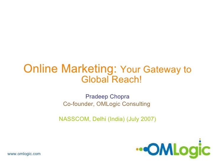 <ul><li>Online Marketing:  Your Gateway to Global Reach! </li></ul><ul><li>Pradeep Chopra </li></ul><ul><li>Co-founder, OM...