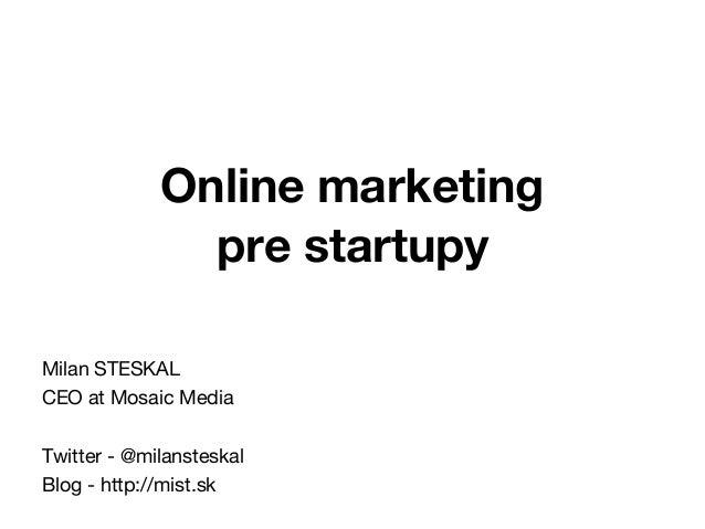 Online marketing pre startupy Milan STESKAL CEO at Mosaic Media Twitter - @milansteskal Blog - http://mist.sk