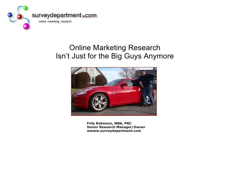 Online Marketing Research Isn't Just for the Big Guys Anymore Fritz Robinson, MBA, PRC Senior Research Manager/Owner wwww....