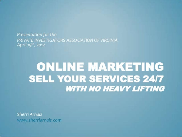 Presentation for thePRIVATE INVESTIGATORS ASSOCIATION OF VIRGINIAApril 19th, 2012        ONLINE MARKETING     SELL YOUR SE...