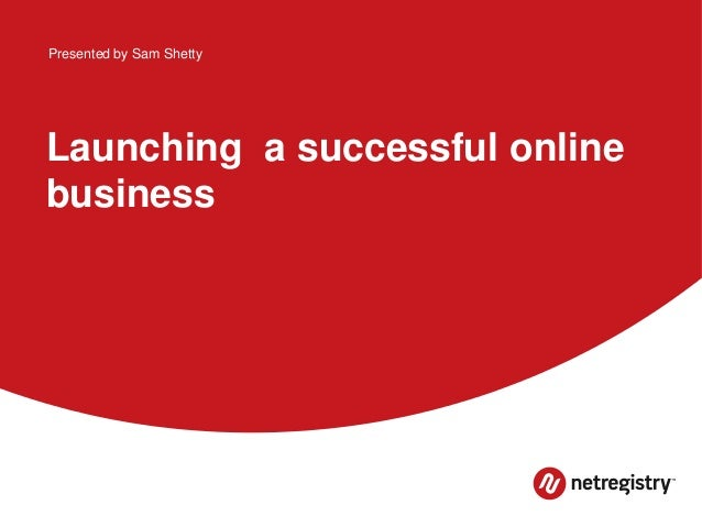 Presented by Sam Shetty  Launching a successful online business
