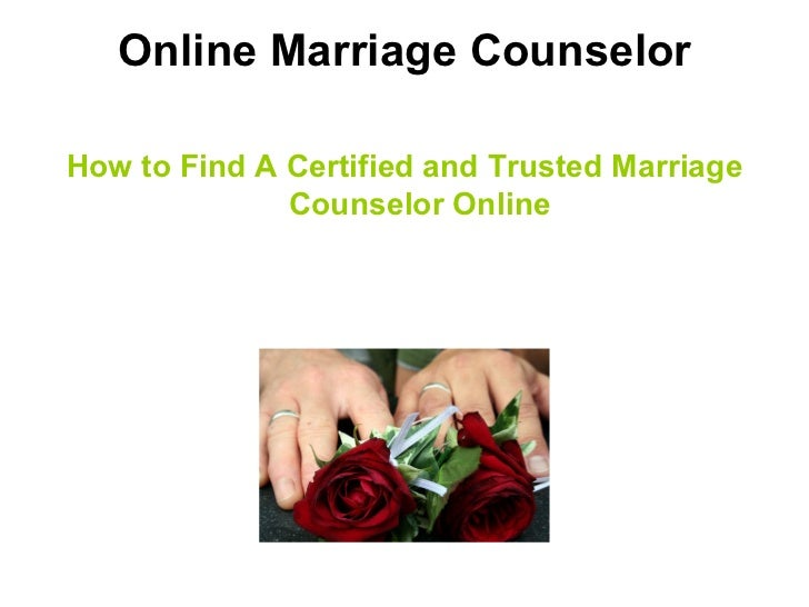 Online Marriage Counselor <ul><li>How to Find A Certified and Trusted Marriage Counselor Online </li></ul>
