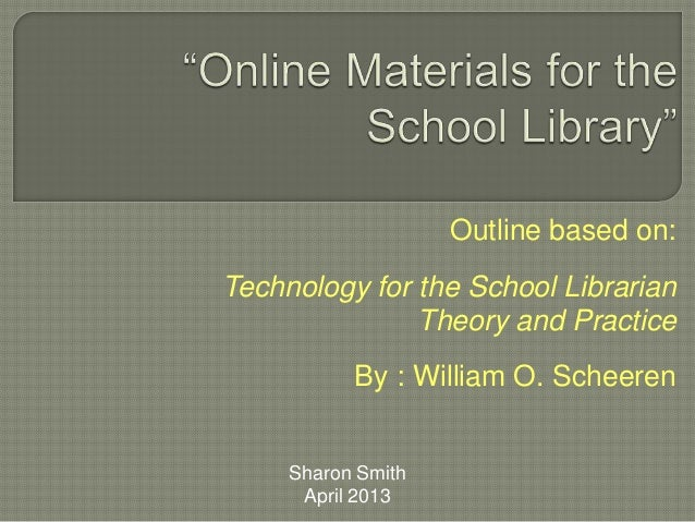 Outline based on:Technology for the School LibrarianTheory and PracticeBy : William O. ScheerenSharon SmithApril 2013