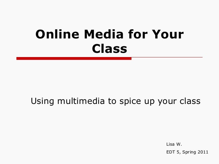 Online Media for Your Class Using multimedia to spice up your class Lisa W. EDT 5, Spring 2011
