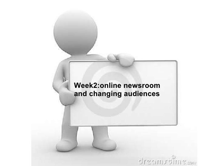 Week2:online newsroom and changing audiences