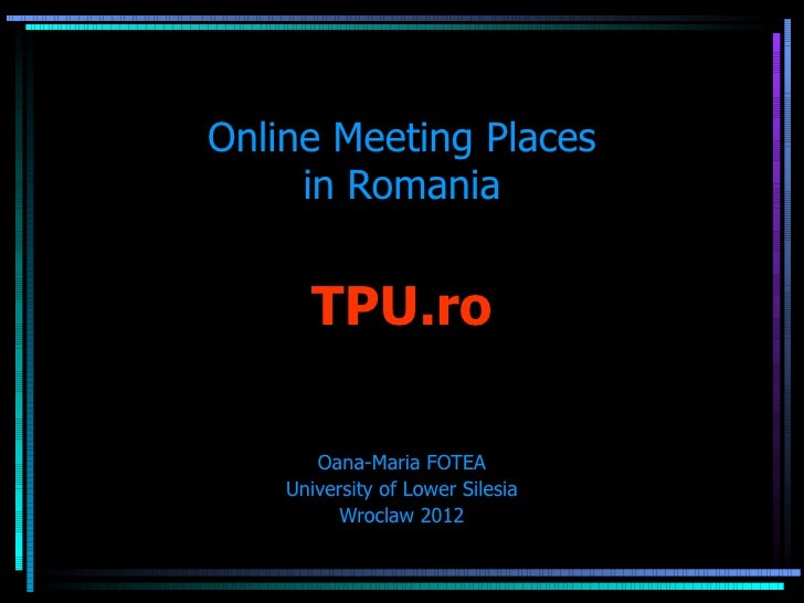 Online Meeting Places     in Romania      TPU.ro       Oana-Maria FOTEA    University of Lower Silesia          Wroclaw 2012