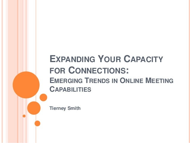 EXPANDING YOUR CAPACITYFOR CONNECTIONS:EMERGING TRENDS IN ONLINE MEETINGCAPABILITIESTierney Smith